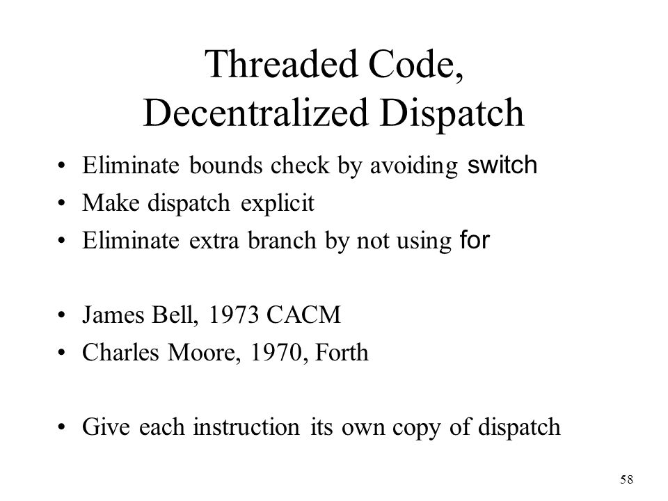 58 Threaded Code, Decentralized Dispatch Eliminate bounds check by avoiding switch Make dispatch explicit Eliminate extra branch by not using for Jame