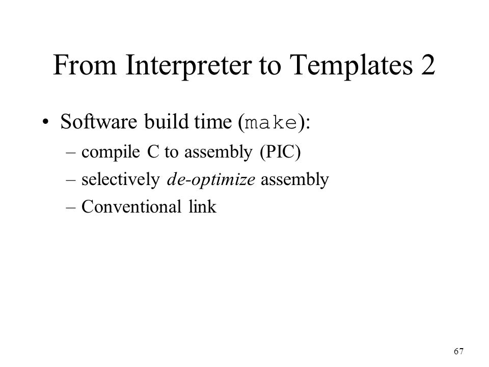 67 From Interpreter to Templates 2 Software build time ( make ): –compile C to assembly (PIC) –selectively de-optimize assembly –Conventional link