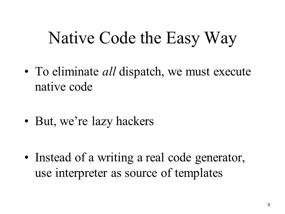9 Native Code the Easy Way To eliminate all dispatch, we must execute native code But, we're lazy hackers Instead of a writing a real code generator, use interpreter as source of templates