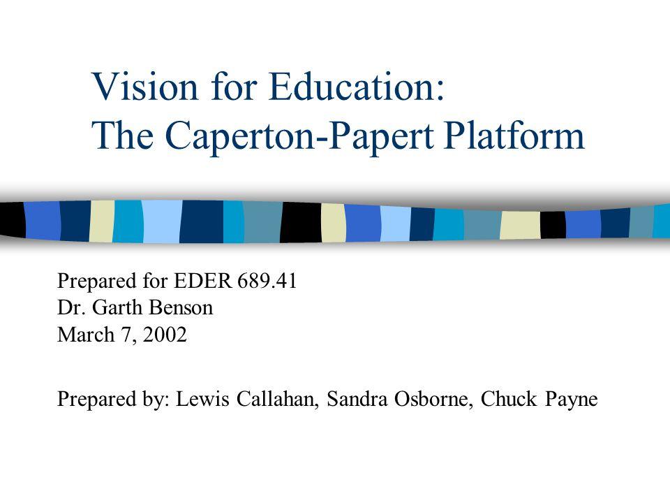Vision for Education: The Caperton-Papert Platform Prepared for EDER 689.41 Dr. Garth Benson March 7, 2002 Prepared by: Lewis Callahan, Sandra Osborne