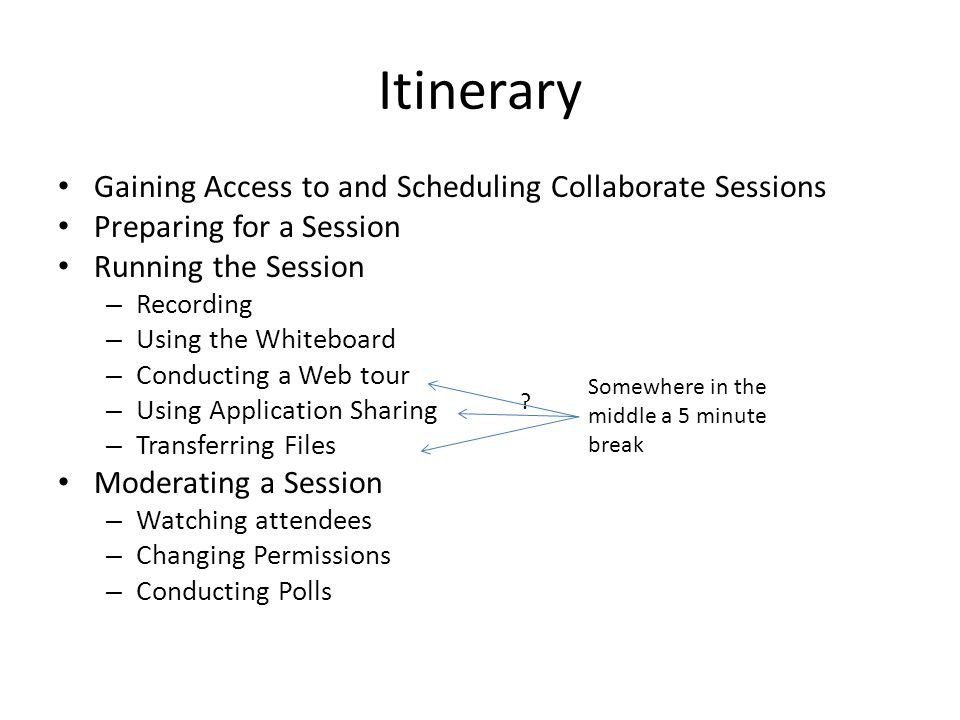 Itinerary Gaining Access to and Scheduling Collaborate Sessions Preparing for a Session Running the Session – Recording – Using the Whiteboard – Conducting a Web tour – Using Application Sharing – Transferring Files Moderating a Session – Watching attendees – Changing Permissions – Conducting Polls Somewhere in the middle a 5 minute break