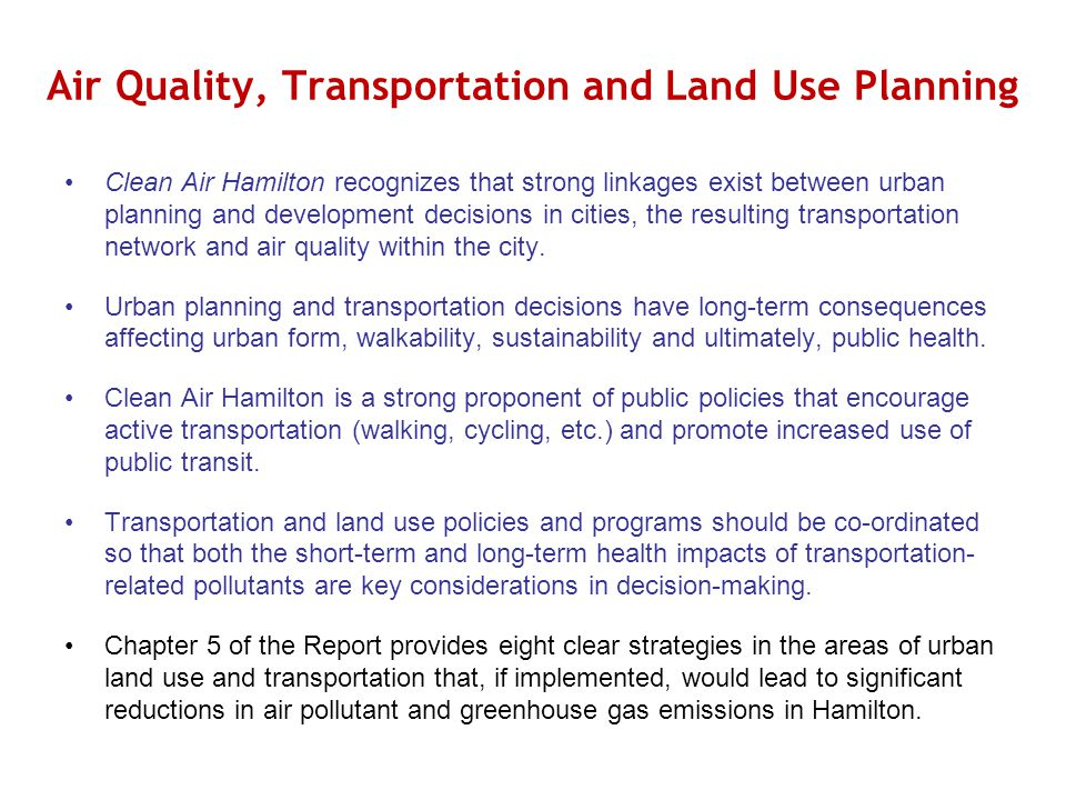Air Quality, Transportation and Land Use Planning Clean Air Hamilton recognizes that strong linkages exist between urban planning and development decisions in cities, the resulting transportation network and air quality within the city.
