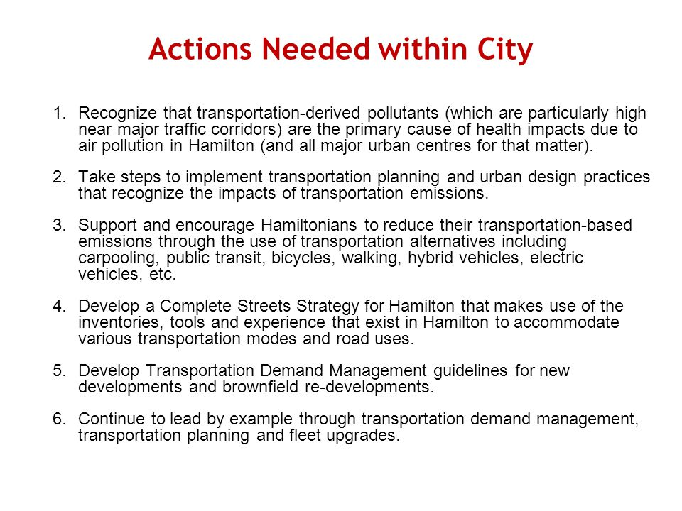 Actions Needed within City 1.Recognize that transportation-derived pollutants (which are particularly high near major traffic corridors) are the primary cause of health impacts due to air pollution in Hamilton (and all major urban centres for that matter).