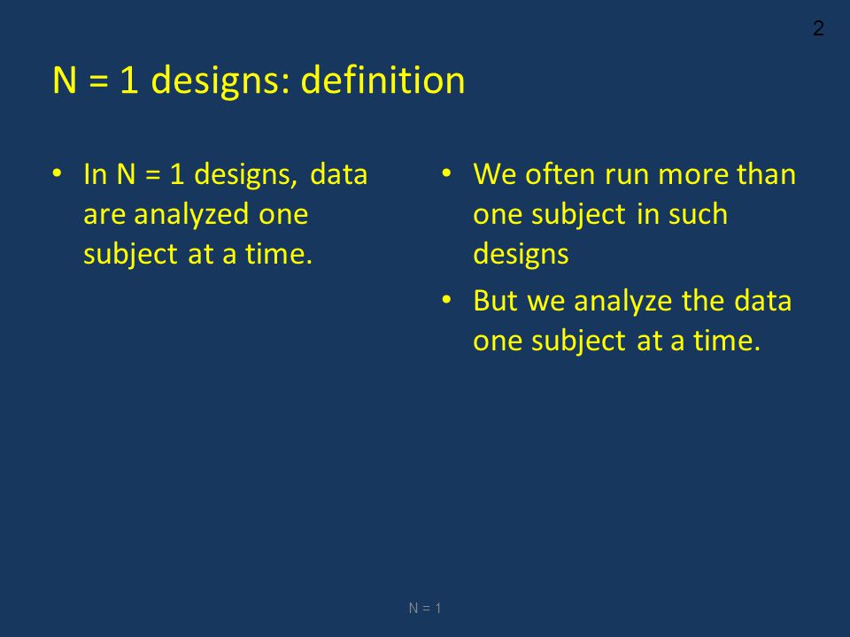 2 N = 1 designs: definition In N = 1 designs, data are analyzed one subject at a time.