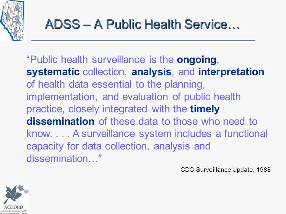 ADSS – A Public Health Service… Public health surveillance is the ongoing, systematic collection, analysis, and interpretation of health data essential to the planning, implementation, and evaluation of public health practice, closely integrated with the timely dissemination of these data to those who need to know....