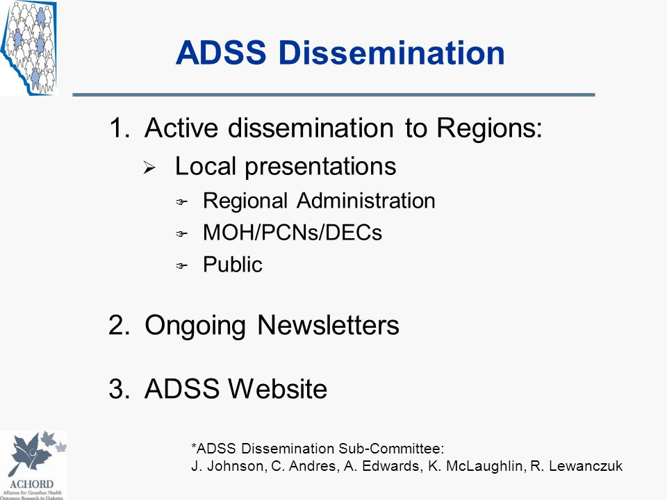 1.Active dissemination to Regions:  Local presentations  Regional Administration  MOH/PCNs/DECs  Public 2.Ongoing Newsletters 3.ADSS Website *ADSS Dissemination Sub-Committee: J.