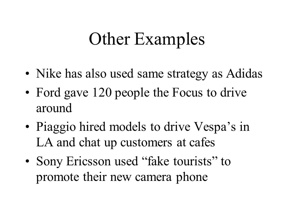 Other Examples Nike has also used same strategy as Adidas Ford gave 120 people the Focus to drive around Piaggio hired models to drive Vespa's in LA and chat up customers at cafes Sony Ericsson used fake tourists to promote their new camera phone