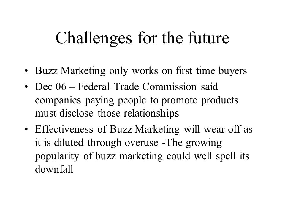 Challenges for the future Buzz Marketing only works on first time buyers Dec 06 – Federal Trade Commission said companies paying people to promote products must disclose those relationships Effectiveness of Buzz Marketing will wear off as it is diluted through overuse -The growing popularity of buzz marketing could well spell its downfall
