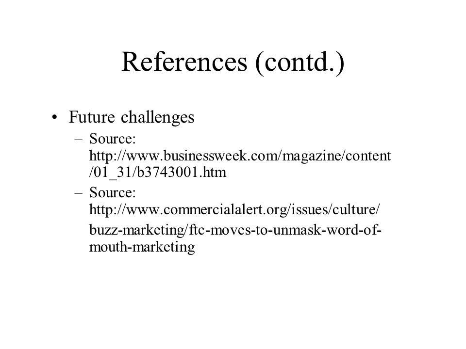 References (contd.) Future challenges –Source:   /01_31/b htm –Source:   buzz-marketing/ftc-moves-to-unmask-word-of- mouth-marketing