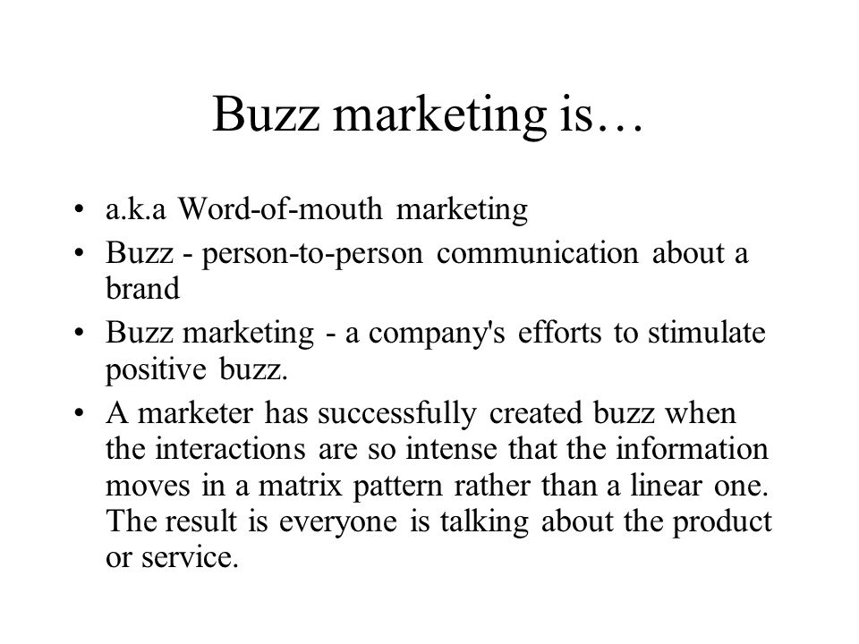 More on ethics There's a difference between buzz marketing and stealth marketing BuzzMetrics believes brands have more than a moral incentive to be upfront Intelliseek (2005) – 29% unlikely to trust recommendation again from friend whom they later learned was compensated for it P&G never hires actors – use teens, don't pay them, free to form own opinions