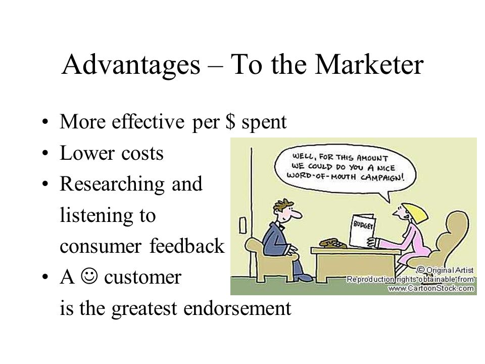 Advantages – To the Marketer More effective per $ spent Lower costs Researching and listening to consumer feedback A customer is the greatest endorsement