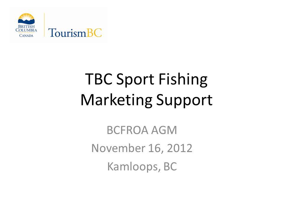 TBC Sport Fishing Marketing Support BCFROA AGM November 16, 2012 Kamloops, BC