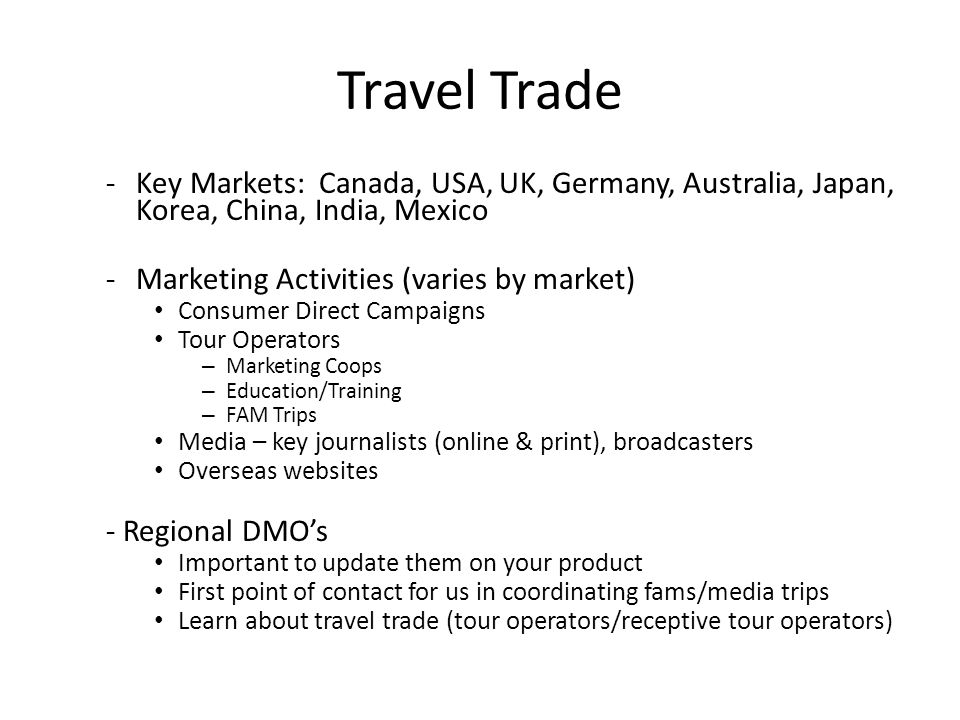 Travel Trade -Key Markets: Canada, USA, UK, Germany, Australia, Japan, Korea, China, India, Mexico -Marketing Activities (varies by market) Consumer Direct Campaigns Tour Operators – Marketing Coops – Education/Training – FAM Trips Media – key journalists (online & print), broadcasters Overseas websites - Regional DMO's Important to update them on your product First point of contact for us in coordinating fams/media trips Learn about travel trade (tour operators/receptive tour operators)