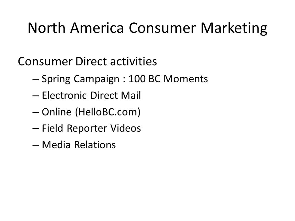 North America Consumer Marketing Consumer Direct activities – Spring Campaign : 100 BC Moments – Electronic Direct Mail – Online (HelloBC.com) – Field Reporter Videos – Media Relations