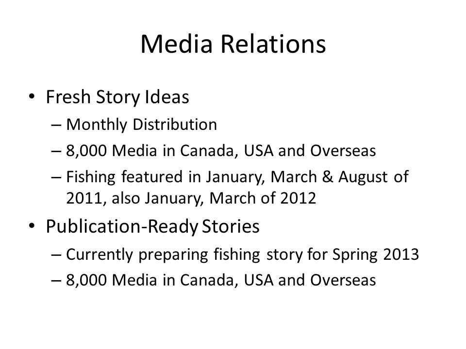 Media Relations Fresh Story Ideas – Monthly Distribution – 8,000 Media in Canada, USA and Overseas – Fishing featured in January, March & August of 2011, also January, March of 2012 Publication-Ready Stories – Currently preparing fishing story for Spring 2013 – 8,000 Media in Canada, USA and Overseas