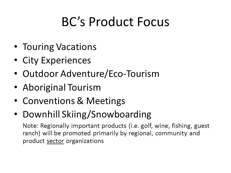 BC's Product Focus Touring Vacations City Experiences Outdoor Adventure/Eco-Tourism Aboriginal Tourism Conventions & Meetings Downhill Skiing/Snowboarding Note: Regionally important products (i.e.