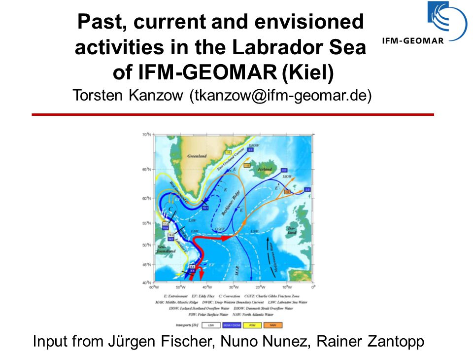Past, current and envisioned activities in the Labrador Sea of IFM-GEOMAR (Kiel) Torsten Kanzow (tkanzow@ifm-geomar.de) Input from Jürgen Fischer, Nuno Nunez, Rainer Zantopp