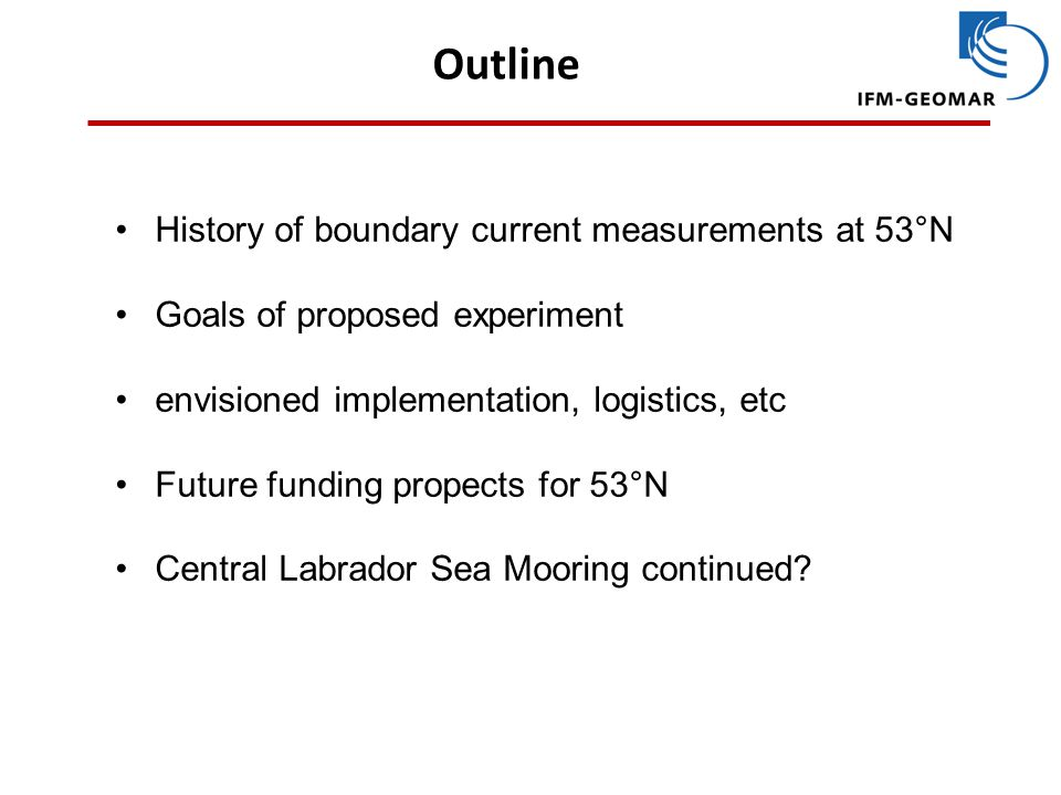 Outline History of boundary current measurements at 53°N Goals of proposed experiment envisioned implementation, logistics, etc Future funding propects for 53°N Central Labrador Sea Mooring continued?