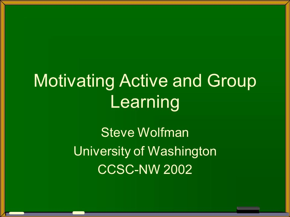 Motivating Active and Group Learning Steve Wolfman University of Washington CCSC-NW 2002