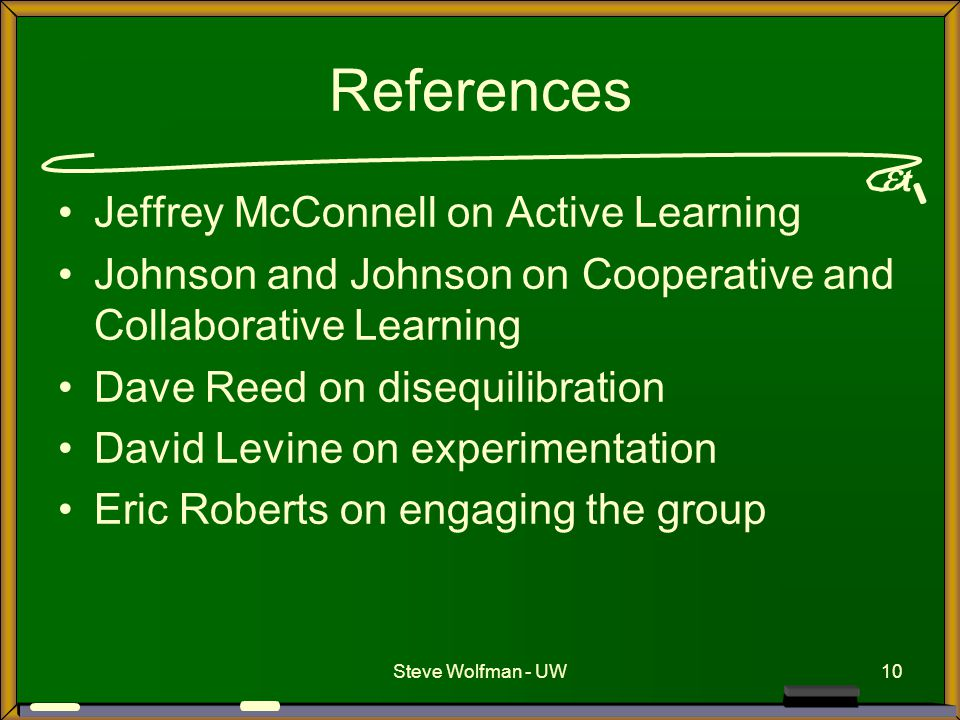  t Steve Wolfman - UW10 References Jeffrey McConnell on Active Learning Johnson and Johnson on Cooperative and Collaborative Learning Dave Reed on di