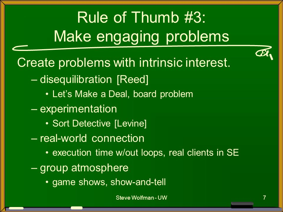  t Steve Wolfman - UW7 Rule of Thumb #3: Make engaging problems Create problems with intrinsic interest. –disequilibration [Reed] Let's Make a Deal,