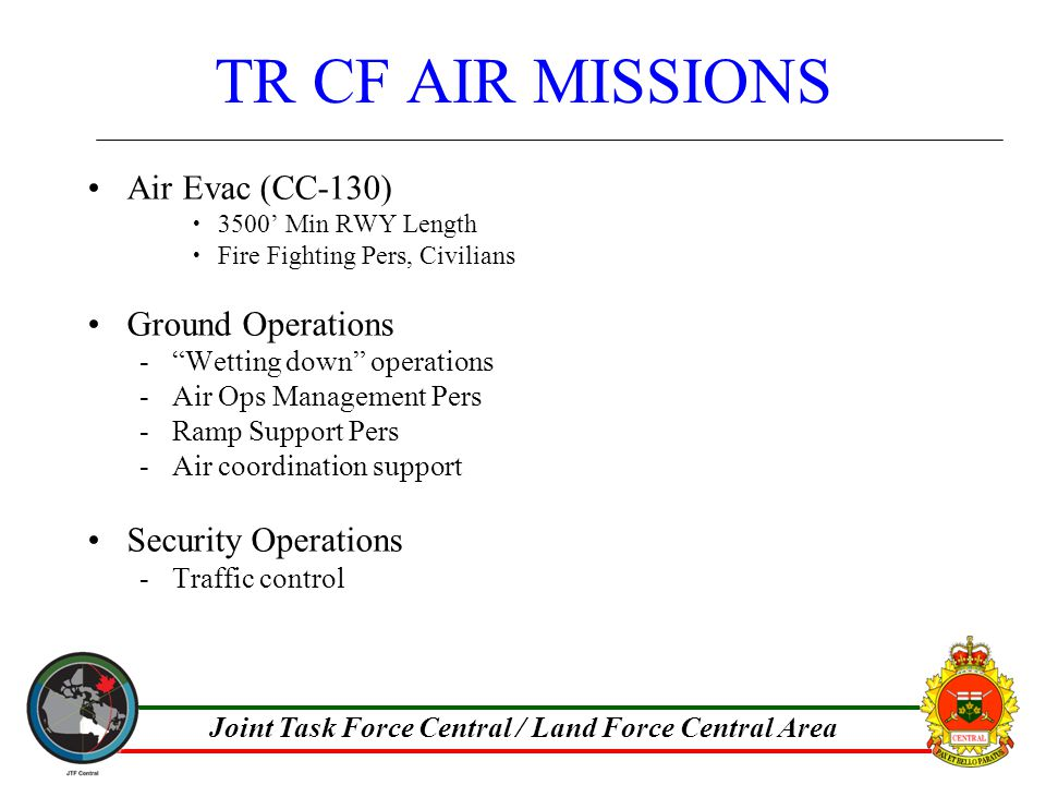 Joint Task Force Central / Land Force Central Area TR CF AIR MISSIONS Air Evac (CC-130)  3500' Min RWY Length  Fire Fighting Pers, Civilians Ground Operations - Wetting down operations -Air Ops Management Pers -Ramp Support Pers -Air coordination support Security Operations -Traffic control