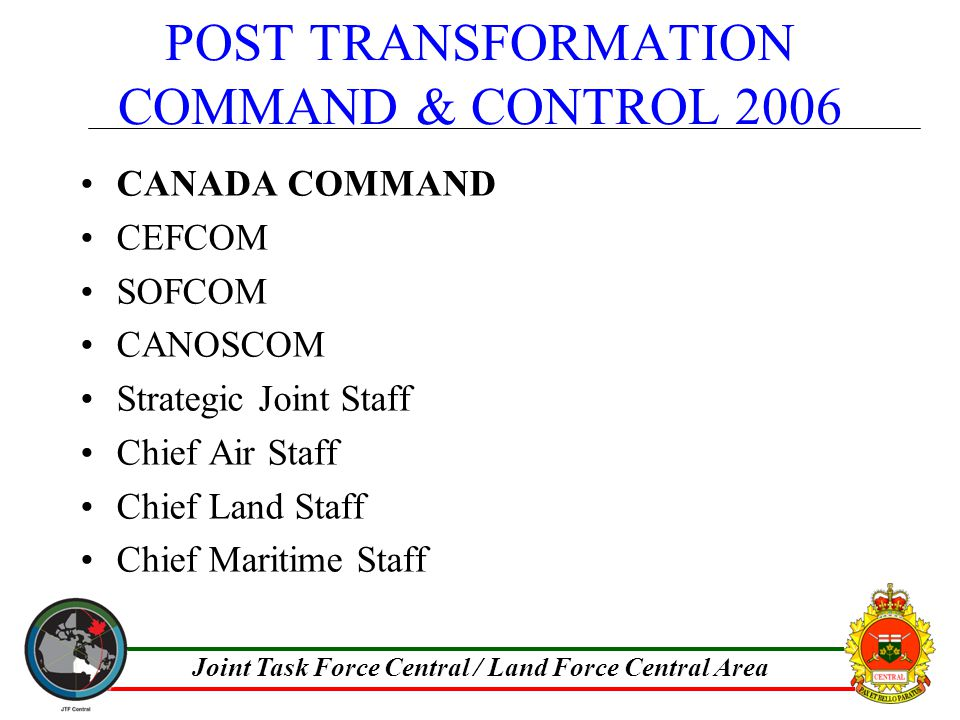 Joint Task Force Central / Land Force Central Area POST TRANSFORMATION COMMAND & CONTROL 2006 CANADA COMMAND CEFCOM SOFCOM CANOSCOM Strategic Joint Staff Chief Air Staff Chief Land Staff Chief Maritime Staff