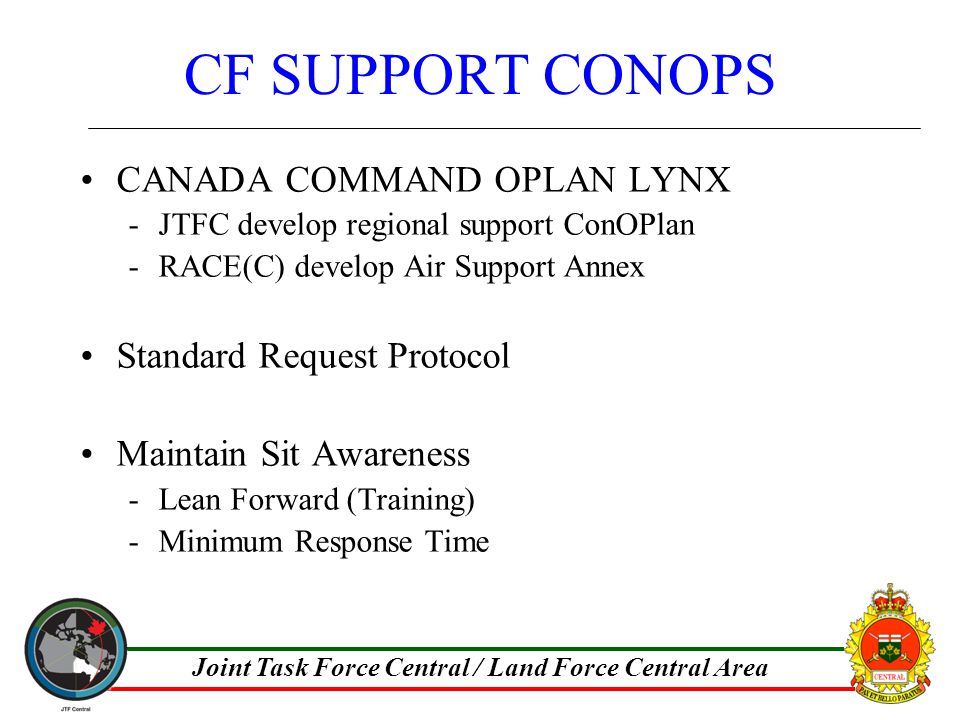 Joint Task Force Central / Land Force Central Area CF SUPPORT CONOPS CANADA COMMAND OPLAN LYNX -JTFC develop regional support ConOPlan -RACE(C) develop Air Support Annex Standard Request Protocol Maintain Sit Awareness -Lean Forward (Training) -Minimum Response Time