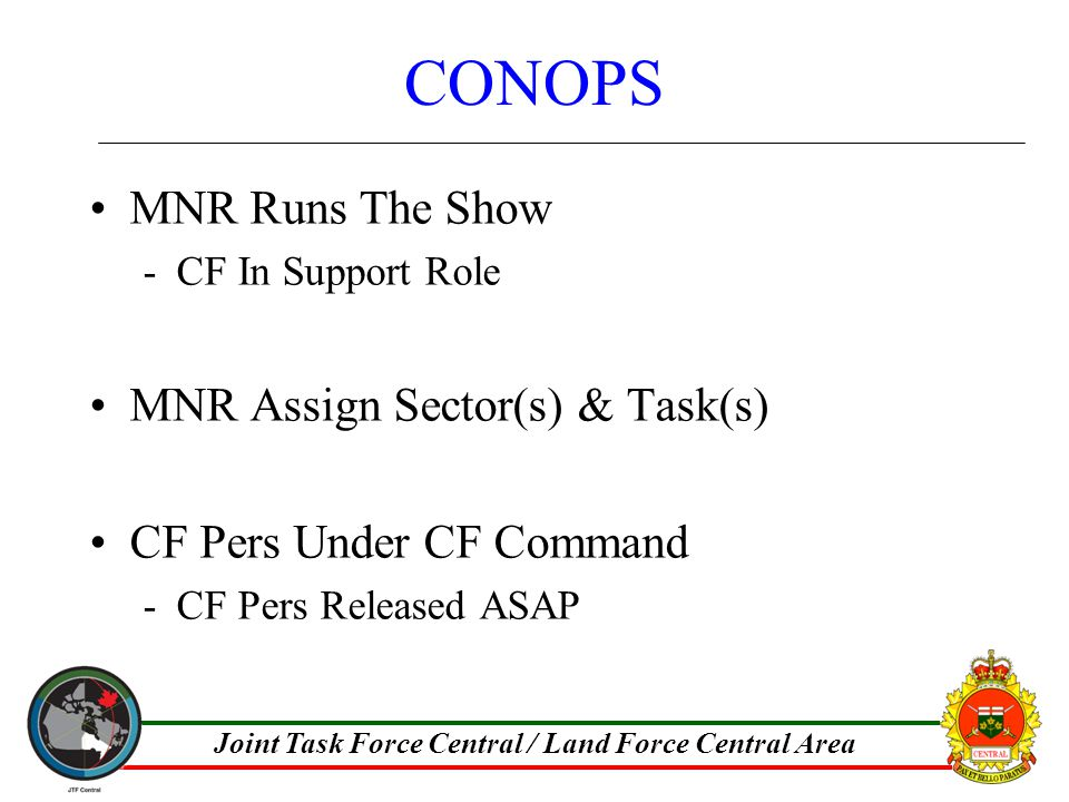 Joint Task Force Central / Land Force Central Area CONOPS MNR Runs The Show -CF In Support Role MNR Assign Sector(s) & Task(s) CF Pers Under CF Command -CF Pers Released ASAP