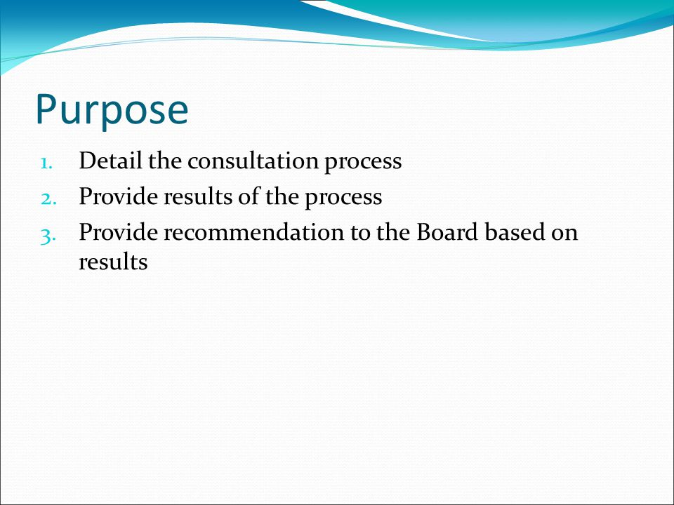 Purpose 1. Detail the consultation process 2. Provide results of the process 3.