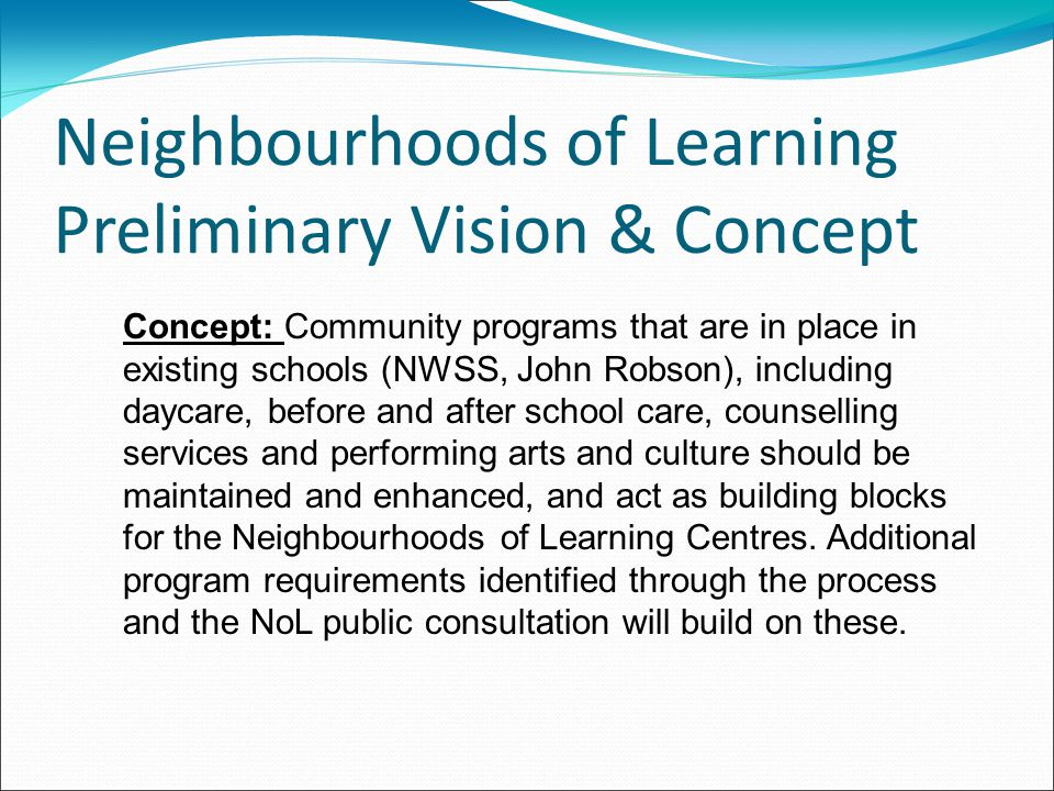 Neighbourhoods of Learning Preliminary Vision & Concept Concept: Community programs that are in place in existing schools (NWSS, John Robson), including daycare, before and after school care, counselling services and performing arts and culture should be maintained and enhanced, and act as building blocks for the Neighbourhoods of Learning Centres.