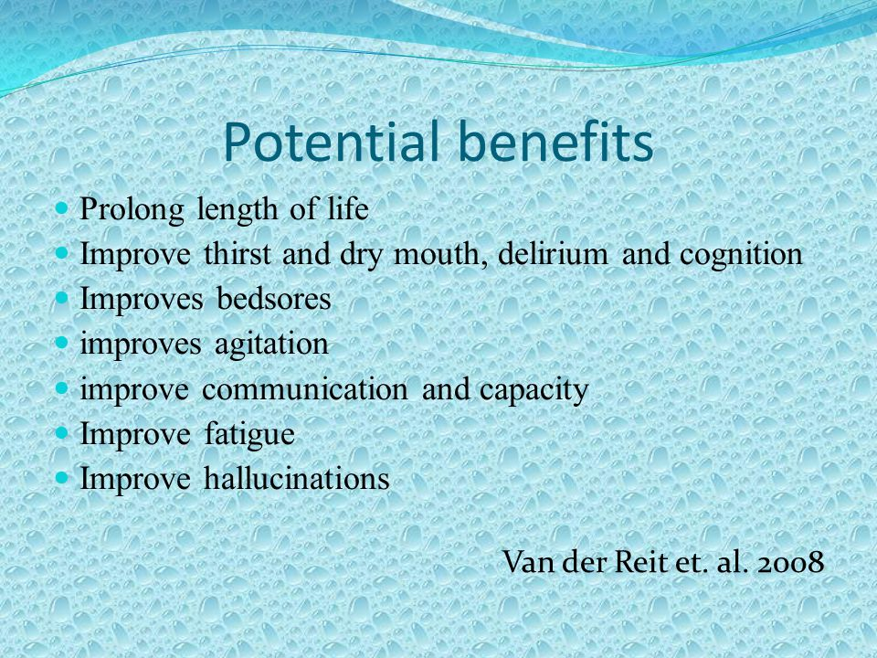 Potential benefits Prolong length of life Improve thirst and dry mouth, delirium and cognition Improves bedsores improves agitation improve communication and capacity Improve fatigue Improve hallucinations Van der Reit et.