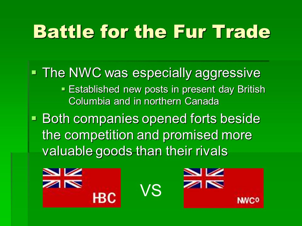 Battle for the Fur Trade  The NWC was especially aggressive  Established new posts in present day British Columbia and in northern Canada  Both com