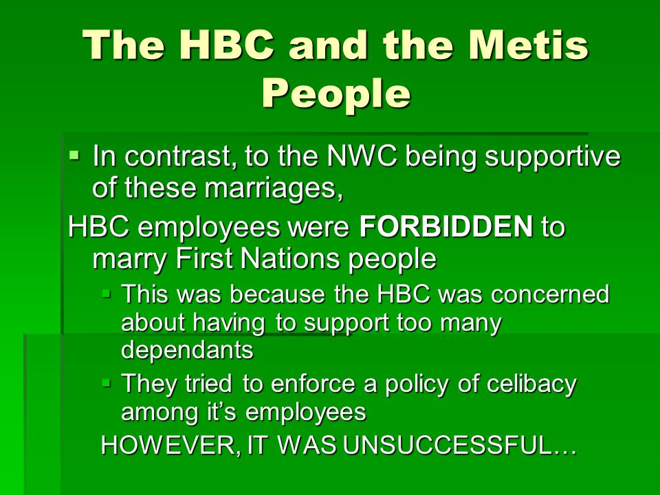 The HBC and the Metis People  In contrast, to the NWC being supportive of these marriages, HBC employees were FORBIDDEN to marry First Nations people
