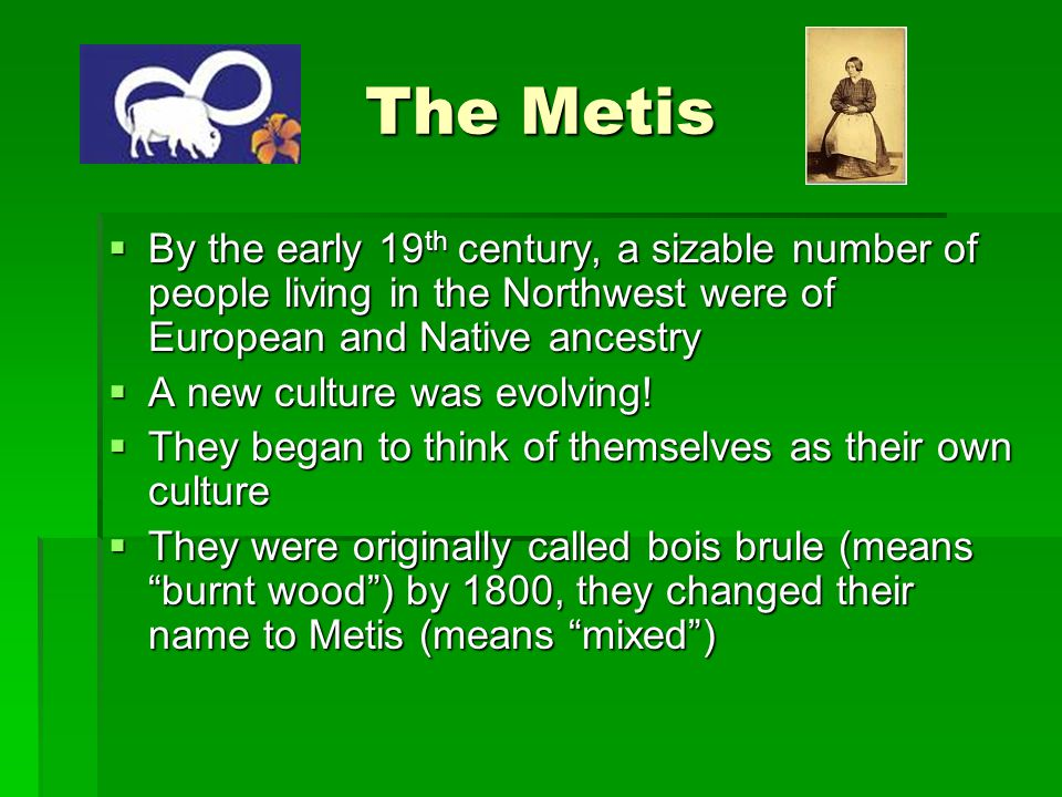 The Metis  They usually spoke French or a combination of their Native tongue and French  They were usually Roman Catholic  They developed communities and a lifestyle that combined both French and Native customs
