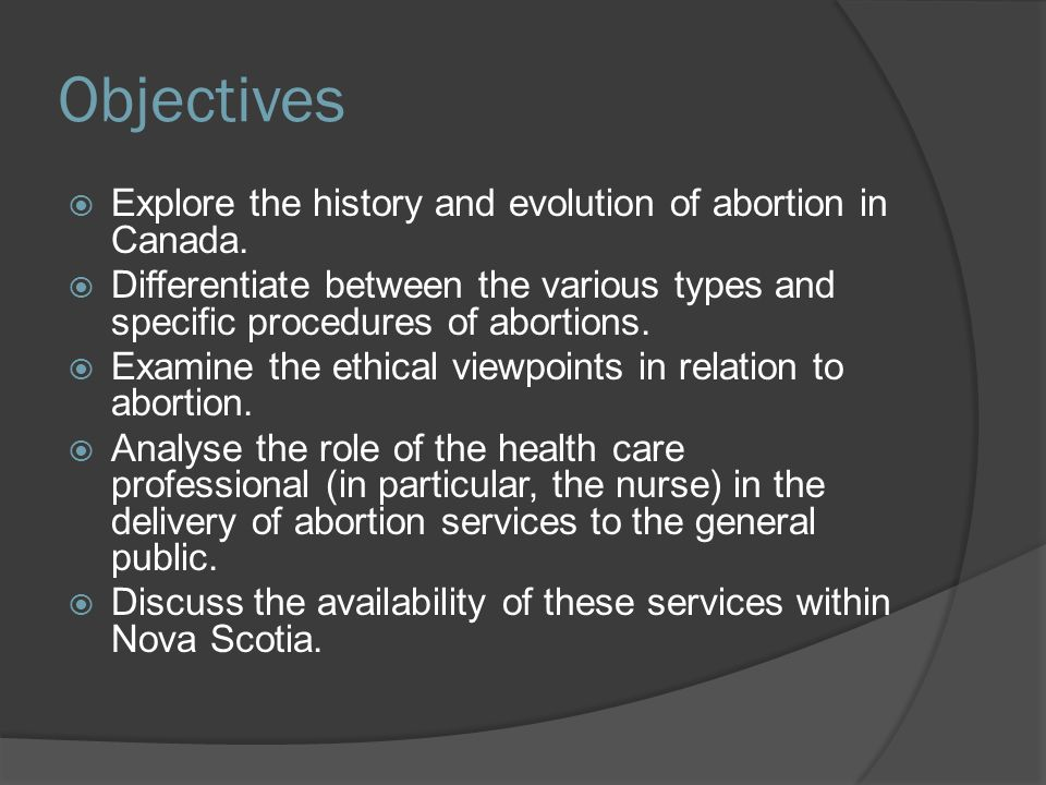 Outline  The history of abortion  Current influences on abortion  The different methods of abortion, both medical and surgical, that are used based on the stage of pregnancy  The pro-life perspective that opposes abortion  The pro-choice perspective that supports abortion  The nurse's role in the abortion process  What a nurse should do if he/she disagrees with the practice of abortion  Emotional issues post abortion, supports and services available  Abortion services available in Nova Scotia