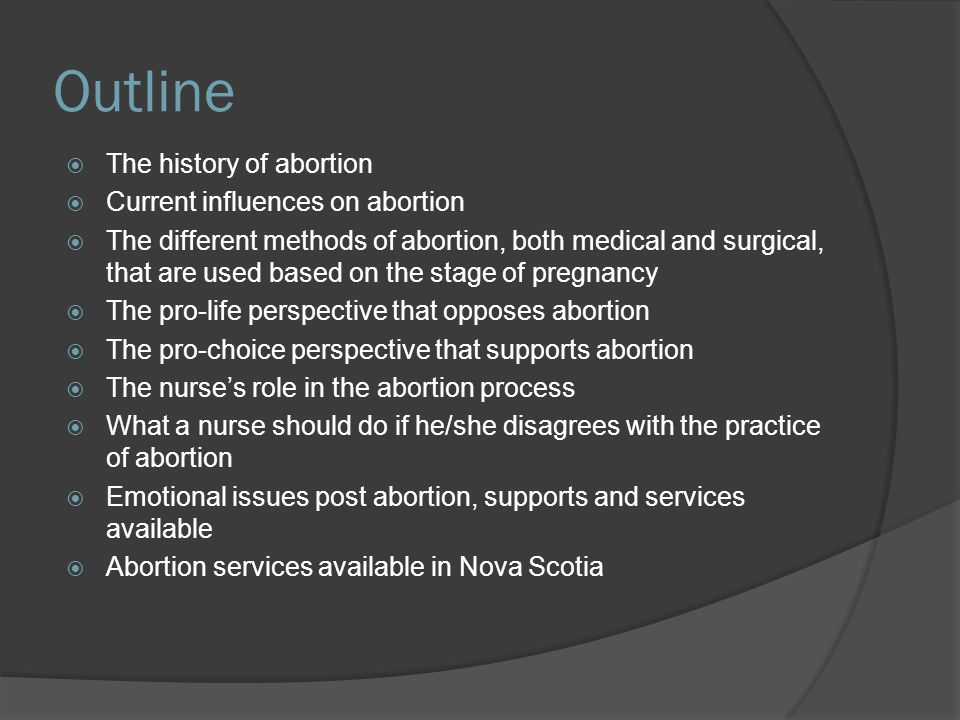 Emotional Effects of Abortion  The way a woman reacts to an abortion is most likely determined by the reason she requested the procedure  Reactions a woman may feel following abortion: shame, anger, regret, fear, anxiety, guilt, sadness, failure, loneliness, decreased self-confidence, disturbed body image, difficulty developing or maintaining relationships, emotional numbness  Postabortal counselling should always be encouraged/provided (Canadians for Choice, 2010).