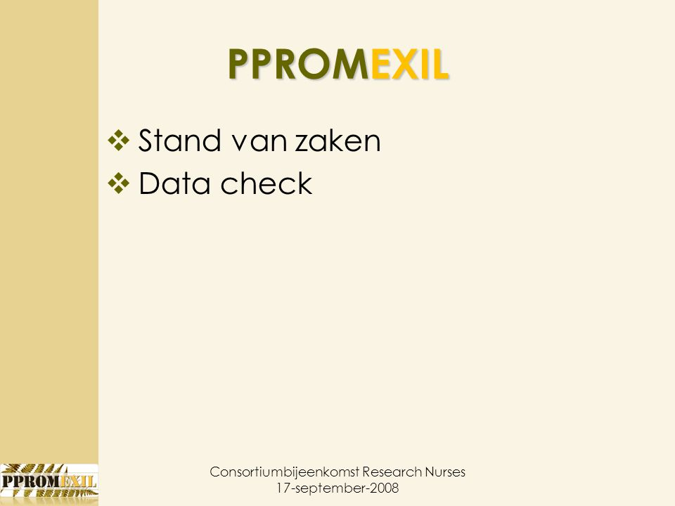 PPROMEXIL  Stand van zaken  Data check Consortiumbijeenkomst Research Nurses 17-september-2008