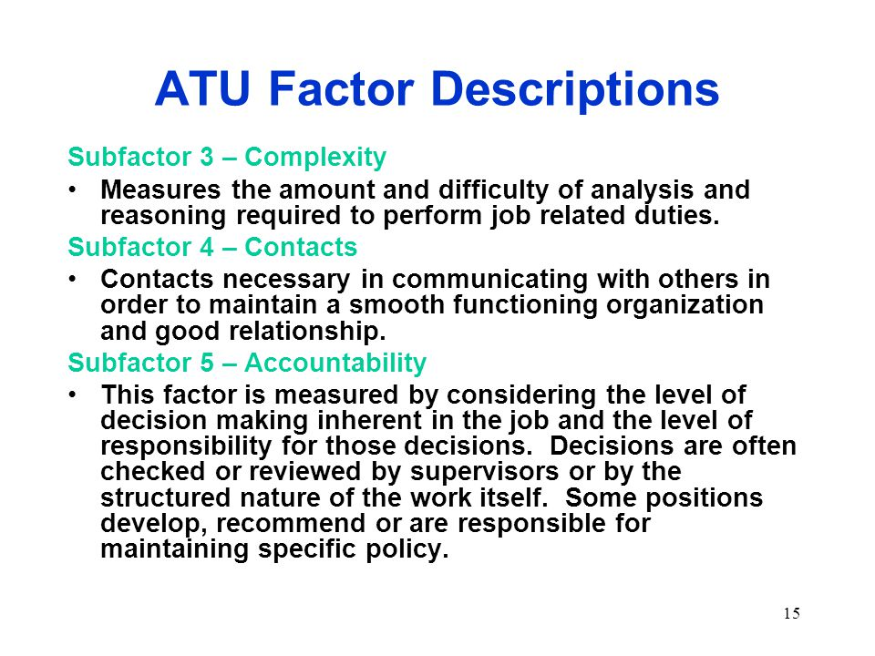 15 ATU Factor Descriptions Subfactor 3 – Complexity Measures the amount and difficulty of analysis and reasoning required to perform job related duties.