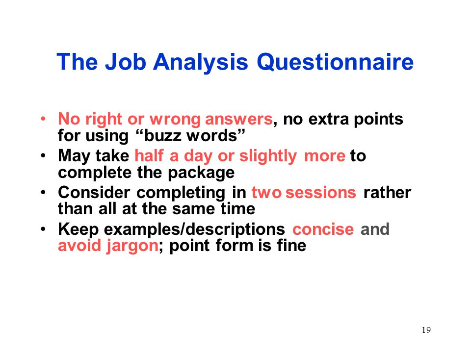 19 The Job Analysis Questionnaire No right or wrong answers, no extra points for using buzz words May take half a day or slightly more to complete the package Consider completing in two sessions rather than all at the same time Keep examples/descriptions concise and avoid jargon; point form is fine