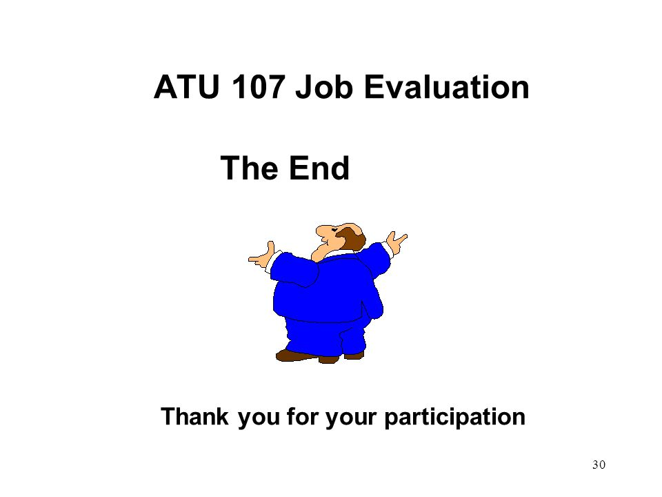 30 ATU 107 Job Evaluation The End Thank you for your participation