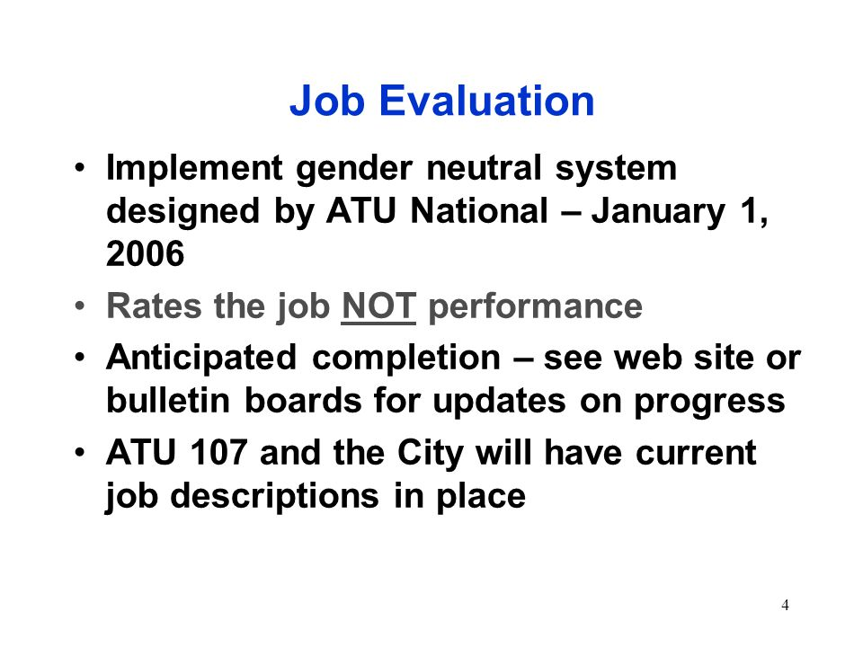 4 Job Evaluation Implement gender neutral system designed by ATU National – January 1, 2006 Rates the job NOT performance Anticipated completion – see web site or bulletin boards for updates on progress ATU 107 and the City will have current job descriptions in place