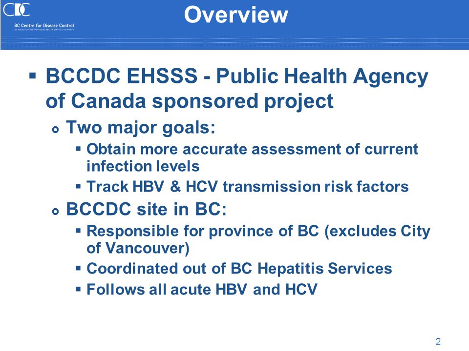 2 Overview  BCCDC EHSSS - Public Health Agency of Canada sponsored project  Two major goals:  Obtain more accurate assessment of current infection levels  Track HBV & HCV transmission risk factors  BCCDC site in BC:  Responsible for province of BC (excludes City of Vancouver)  Coordinated out of BC Hepatitis Services  Follows all acute HBV and HCV