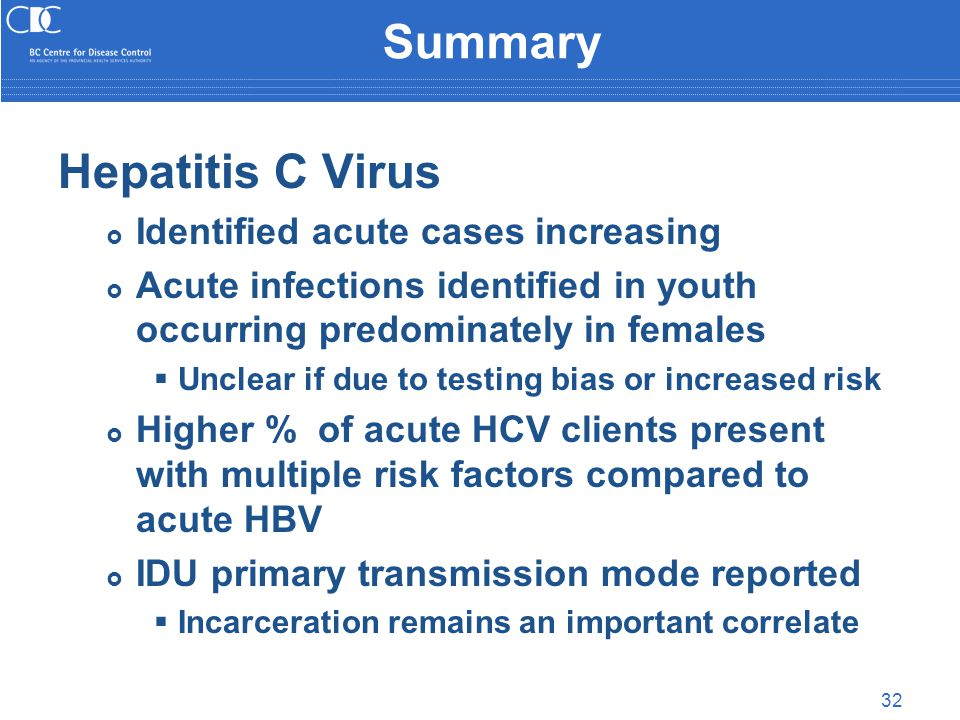 32 Summary Hepatitis C Virus  Identified acute cases increasing  Acute infections identified in youth occurring predominately in females  Unclear if due to testing bias or increased risk  Higher % of acute HCV clients present with multiple risk factors compared to acute HBV  IDU primary transmission mode reported  Incarceration remains an important correlate