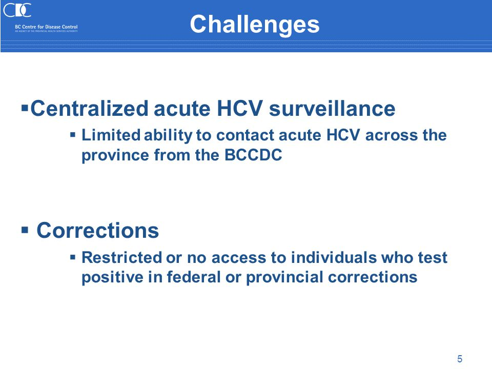5 Challenges  Centralized acute HCV surveillance  Limited ability to contact acute HCV across the province from the BCCDC  Corrections  Restricted or no access to individuals who test positive in federal or provincial corrections