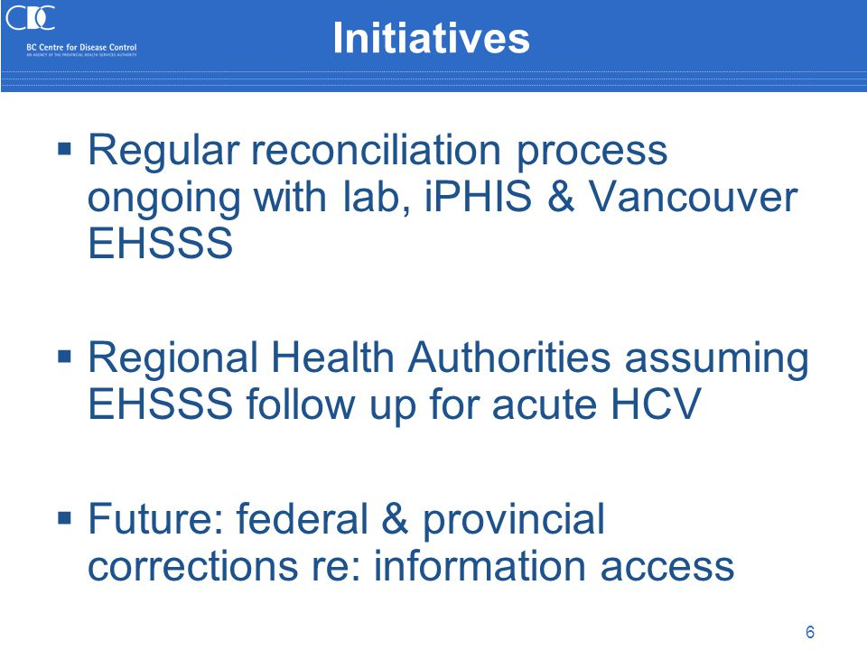 6 Initiatives  Regular reconciliation process ongoing with lab, iPHIS & Vancouver EHSSS  Regional Health Authorities assuming EHSSS follow up for acute HCV  Future: federal & provincial corrections re: information access