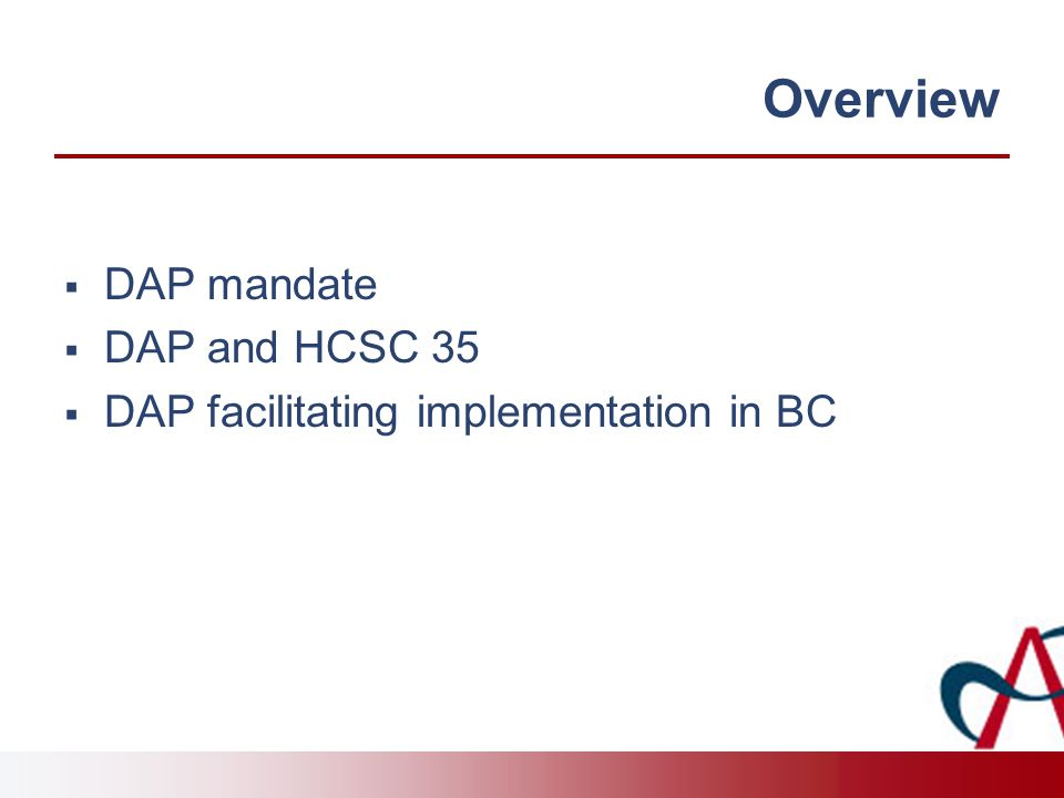 Overview  DAP mandate  DAP and HCSC 35  DAP facilitating implementation in BC