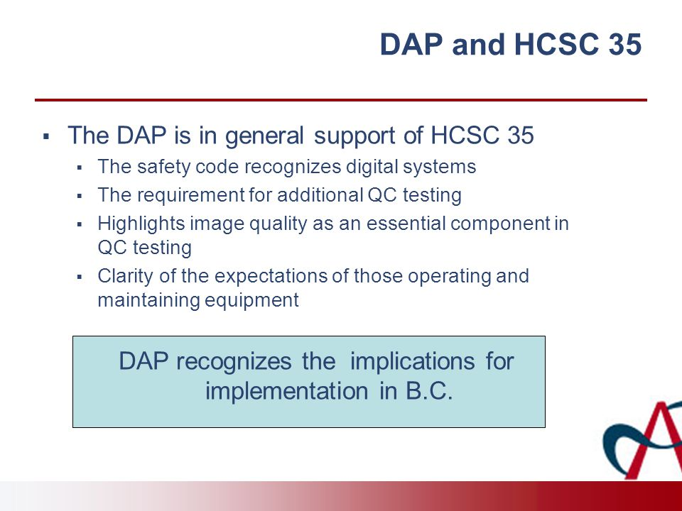 DAP and HCSC 35  The DAP is in general support of HCSC 35  The safety code recognizes digital systems  The requirement for additional QC testing  Highlights image quality as an essential component in QC testing  Clarity of the expectations of those operating and maintaining equipment DAP recognizes the implications for implementation in B.C.