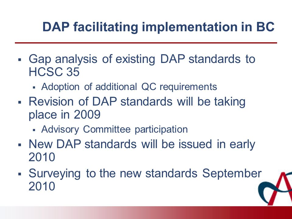 DAP facilitating implementation in BC  Gap analysis of existing DAP standards to HCSC 35  Adoption of additional QC requirements  Revision of DAP standards will be taking place in 2009  Advisory Committee participation  New DAP standards will be issued in early 2010  Surveying to the new standards September 2010
