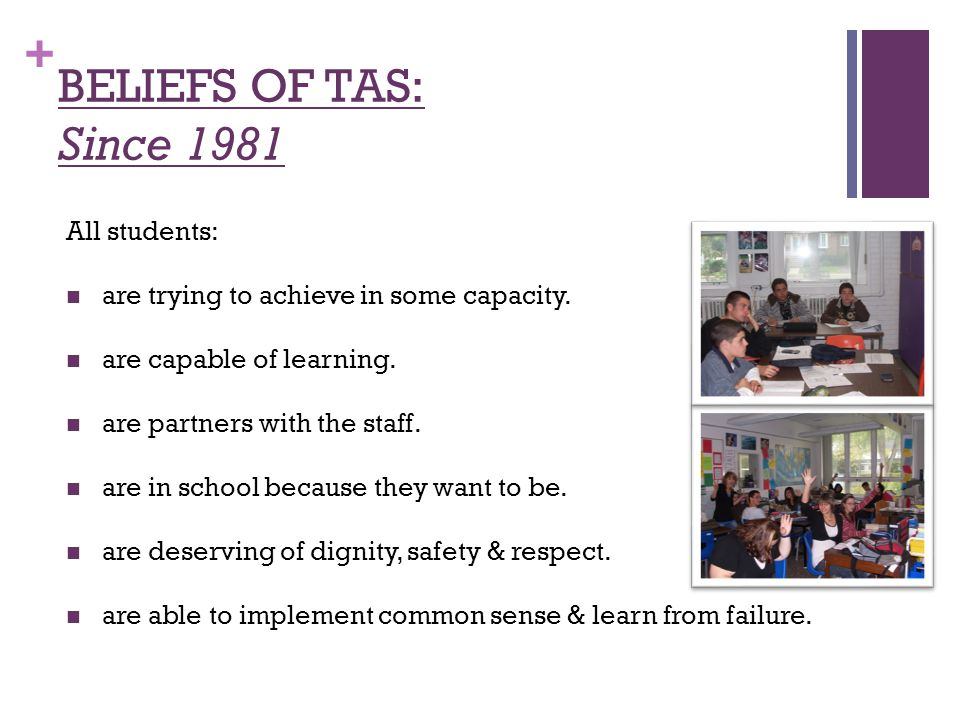 + BELIEFS OF TAS: Since 1981 All students: are trying to achieve in some capacity.